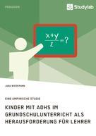 Jana Wiedemann: Kinder mit ADHS im Grundschulunterricht als Herausforderung für Lehrer