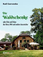 Die Waldschenke - oder Erbe und Erben des Harry Witt und andere Ausrutscher