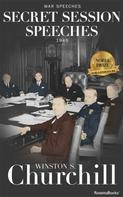 Winston S. Churchill: Secret Session Speeches
