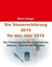 Die Steuererklärung 2019 für das Jahr 2018 - Der Praxisratgeber für Arbeitnehmer, Beamte, Rentner und Familien