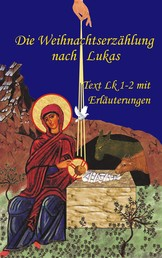 Die Weihnachtserzählung nach Lukas - Text Lk 1-2 mit umfangreichen Erläuterungen