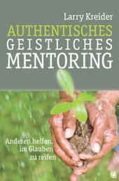 Authentisches geistliches Mentoring - Anderen helfen, im Glauben zu reifen