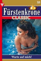 Fürstenkrone Classic 25 – Adelsroman - Warte auf mich!