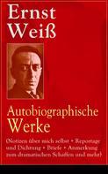 Ernst Weiß: Ernst Weiß: Autobiographische Werke (Notizen über mich selbst + Reportage und Dichtung + Briefe + Anmerkung zum dramatischen Schaffen und mehr)