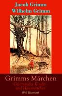 Brüder Grimm: Grimms Märchen: Gesammelte Kinder - und Hausmärchen (Voll Illustriert)
