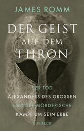 Der Geist auf dem Thron - Der Tod Alexanders des Großen und der mörderische Kampf um sein Erbe