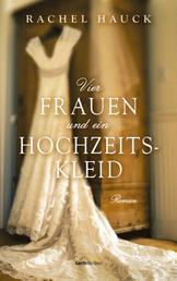 Vier Frauen und ein Hochzeitskleid - Roman.