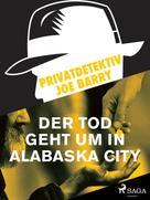 Joe Barry: Privatdetektiv Joe Barry - Der Tod geht um in Alabaska City