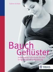 Bauchgeflüster - Schwangerschaftsrituale für eine innige Mutter-Kind-Beziehung