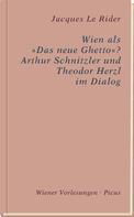 """Jacques LeRider: Wien als 'Das neue Ghetto'? Wien als """"Das neue Ghetto""""? Arthur Schnitzler und Theodor Herzl im Dialog"""