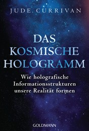 Das kosmische Hologramm - Wie holografische Informationsstrukturen unsere Realität formen