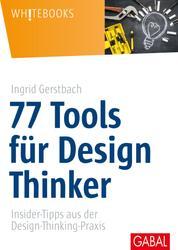 77 Tools für Design Thinker - Insider-Tipps aus der Design-Thinking-Praxis