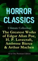 Edgar Allan Poe: HORROR CLASSICS Ultimate Collection: The Greatest Works of Edgar Allan Poe, H. P. Lovecraft, Ambrose Bierce & Arthur Machen - All in One Premium Edition