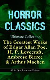 HORROR CLASSICS Ultimate Collection: The Greatest Works of Edgar Allan Poe, H. P. Lovecraft, Ambrose Bierce & Arthur Machen - All in One Premium Edition - Occult & Supernatural Tales: The Masque of the Red Death, The Call of Cthulhu, At The Mountains Of Madness, The Devil's Dictionary, The Murders in the Rue Morgue, The Red Hand…