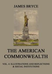 The American Commonwealth - Vol. 4: Illustrations and Reflections & Social Institutions