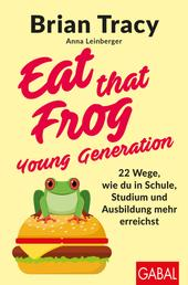 Eat that Frog – Young Generation - 22 Wege, wie du in Schule, Studium und Ausbildung mehr erreichst