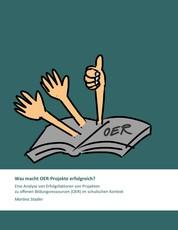 Was macht OER-Projekte erfolgreich? - Eine Analyse von Erfolgsfaktoren von Projekten zu offenen Bildungsressourcen (OER) im schulischen Kontext
