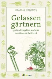 Gelassen gärtnern - 99 Gartenmythen und was von ihnen zu halten ist