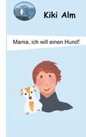 Kiki Alm: Mama, ich will einen Hund!