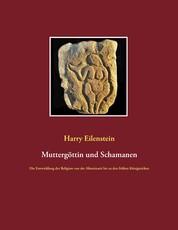 Muttergöttin und Schamanen - Die Entwicklung der Religion von der Altsteinzeit bis zu den frühen Königreichen