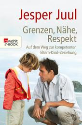 Grenzen, Nähe, Respekt - Auf dem Weg zur kompetenten Eltern-Kind-Beziehung