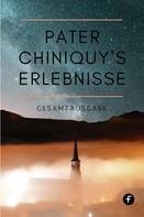Charles Chiniquy: Pater Chiniquy's Erlebnisse - Gesamtausgabe