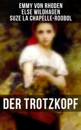 Der Trotzkopf - Der Trotzkopf, Trotzkopfs Brautzeit, Aus Trotzkopfs Ehe & Trotzkopf als Großmutter - Die beliebten Romane der Kinder- und Jugendliteratur