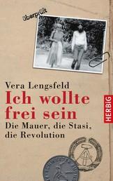 Ich wollte frei sein - Die Mauer, die Stasi, die Revolution