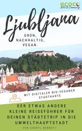 Ljubljana - grün, nachhaltig, vegan. Der etwas andere kleine Reiseführer. - Mit digitaler bio-veganer Stadtkarte und vielen praktischen Tipps für deinen Städtetrip in die Umwelthauptstadt Europas