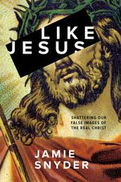 Like Jesus - Shattering Our False Images of the Real Christ