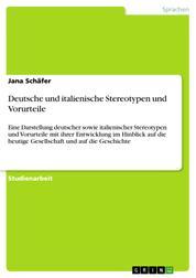 Deutsche und italienische Stereotypen und Vorurteile - Eine Darstellung deutscher sowie italienischer Stereotypen und Vorurteile mit ihrer Entwicklung im Hinblick auf die heutige Gesellschaft und auf die Geschichte