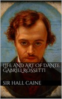Sir Hall Caine: Life and Art of Dante Gabriel Rossetti