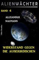 Alexander Naumann: Widerstand gegen die Außerirdischen: Alienwächter Band 4