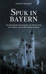 Spuk in Bayern - Der königliche Wassergeist, die Weiße Frau und andere mysteriöse Begebenheiten