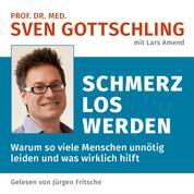 Prof. Dr. med. Sven Gottschling (mit Lars Amend): Schmerz Los Werden - Warum so viele Menschen unnötig leiden und was wirklich hilft. Ungekürzte Lesung
