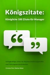 Königszitate: Königliche 100 Zitate für Manager - Schlagkräftige Zeilen für Nachwuchsführungskräfte und Führungspersönlichkeiten