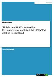 """""""Hol dir den Kick!"""" - Kulturelles Event-Marketing am Beispiel der FIFA WM 2006 in Deutschland"""