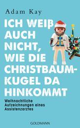 Ich weiß auch nicht, wie die Christbaumkugel da hinkommt - Weihnachtliche Aufzeichnungen eines Assistenzarztes