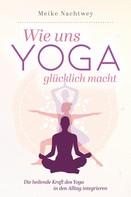 Meike Nachtwey: Wie uns Yoga glücklich macht: Die heilende Kraft des Yoga in den Alltag integrieren