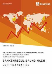 Bankenregulierung nach der Finanzkrise. Die Auswirkungen des neuen Regelwerks auf die Geschäftstätigkeit deutscher Genossenschaftsbanken
