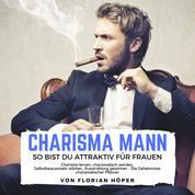 Charisma Mann – so bist Du attraktiv für Frauen - Charisma lernen, charismatisch werden, Selbstbewusstsein stärken, Ausstrahlung gewinnen - Die Geheimnisse charismatischer Männer