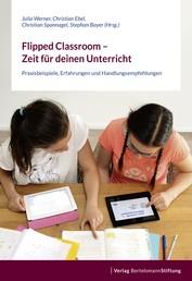 Flipped Classroom – Zeit für deinen Unterricht - Praxisbeispiele, Erfahrungen und Handlungsempfehlungen