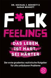Fuck Feelings – Das Leben ist hart, sei härter - Der erste gnadenlos realistische Ratgeber für alle unlösbaren Probleme
