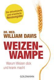 Weizenwampe - Warum Weizen dick und krank macht - Die aktualisierte und erweiterte Neuausgabe