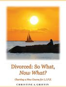 Christine A. Griffin: Divorced: So What, Now What?