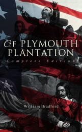 Of Plymouth Plantation (Complete Edition) - The Authentic History of the Mayflower Voyage, the New World Colony & the Lives of Its First Pilgrims