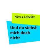Nives Lebeitz: Und du siehst mich doch nicht