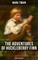 Mark Twain: THE ADVENTURES OF HUCKLEBERRY FINN (Illustrated Edition)