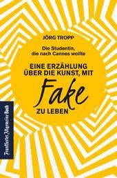 Die Studentin, die nach Cannes wollte: Eine Erzählung über die Kunst, mit Fake zu leben