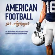 American Football für Anfänger: Wie Sie Positionen, Spielzüge und Taktiken leicht verstehen und gekonnt mitreden